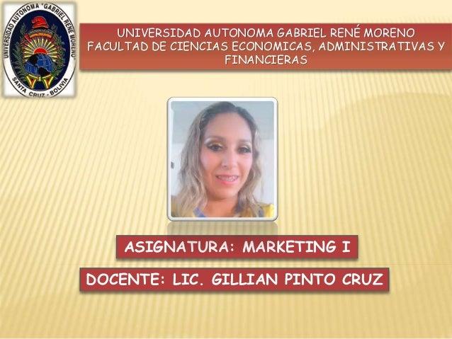 UNIVERSIDAD AUTONOMA GABRIEL RENÉ MORENO  FACULTAD DE CIENCIAS ECONOMICAS, ADMINISTRATIVAS Y  FINANCIERAS  ASIGNATURA: MAR...
