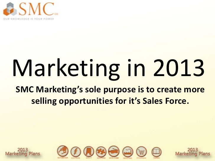 Marketing in 2013SMC Marketing's sole purpose is to create more   selling opportunities for it's Sales Force.