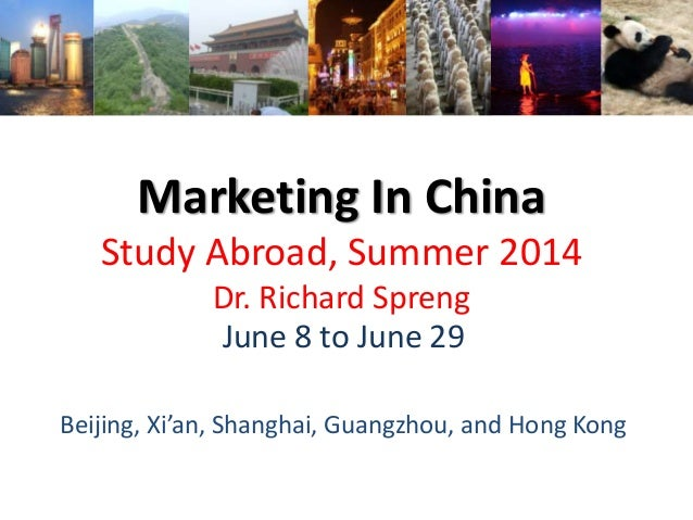 Marketing In China Study Abroad, Summer 2014 Dr. Richard Spreng June 8 to June 29 Beijing, Xi'an, Shanghai, Guangzhou, and...