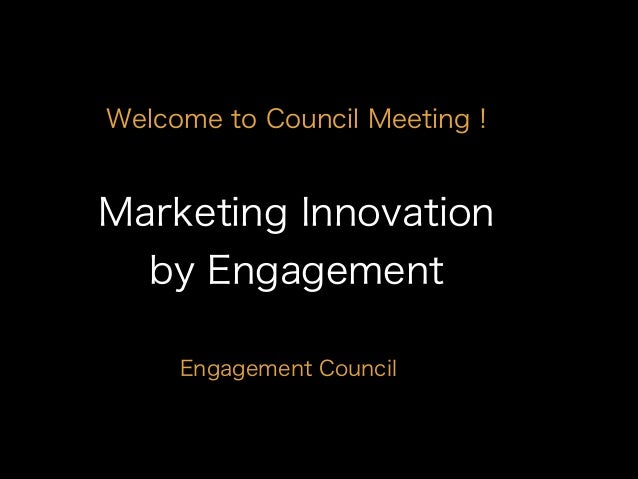 Marketing Innovation by Engagement Engagement Council Welcome to Council Meeting !