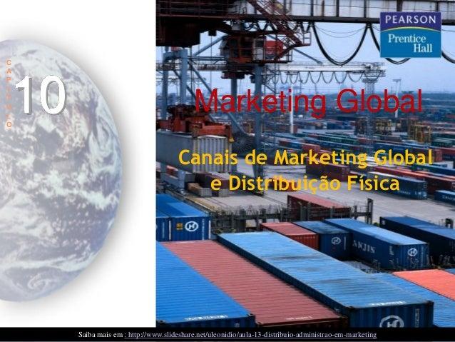 C A P I T U L O  10  Marketing Global Canais de Marketing Global e Distribuição Física  Saiba mais em : http://www.slidesh...