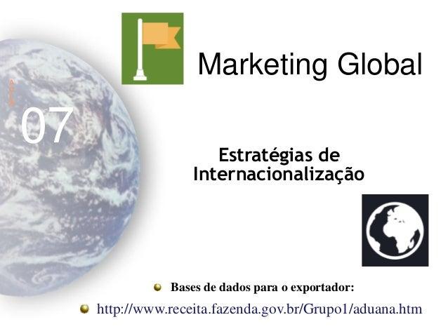 Marketing Global  A  U  L  A  07  Estratégias de Internacionalização Bases de dados para o exportador: http://www.receita....