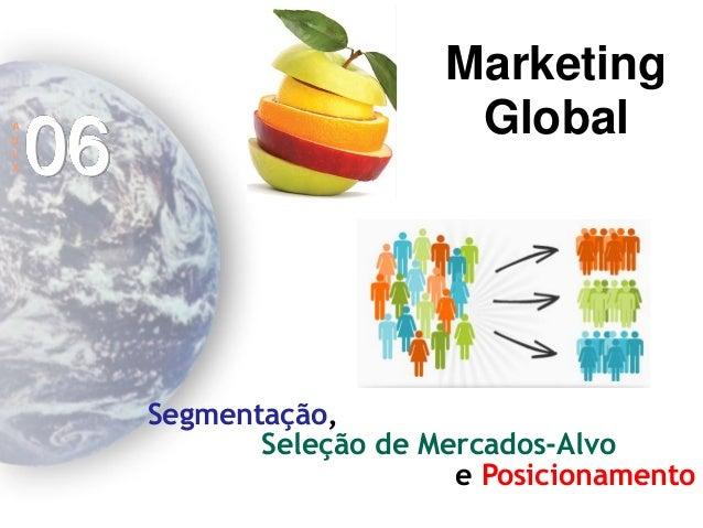 Marketing Global  A  U  L  A  06  Segmentação,  Seleção de Mercados-Alvo  e Posicionamento