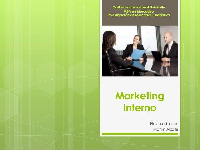 Marketing Interno Elaborado por: Marilin Alzate Caribean International University MBA en Mercadeo Investigación de Mercado...