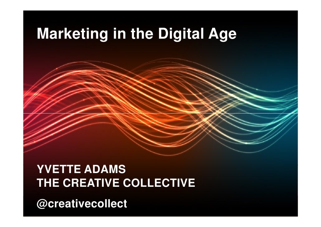 Marketing in the Digital Age YVETTE ADAMS THE CREATIVE COLLECTIVE @creativecollecthttp://www.thecreativecollective.com.au