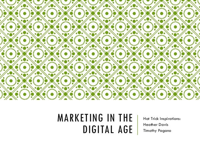 MARKETING IN THE DIGITAL AGE Hat Trick Inspirations: Heather Davis Timothy Pagano
