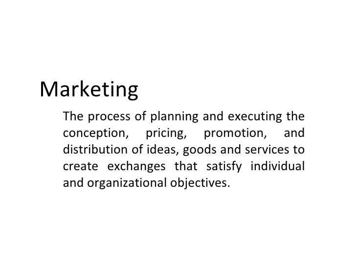 Marketing  The process of planning and executing the  conception, pricing, promotion, and  distribution of ideas, goods an...