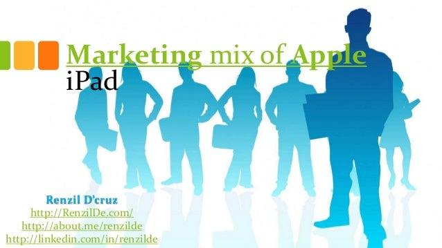 Marketing mix of Apple iPad  Renzil D'cruz http://RenzilDe.com/ http://about.me/renzilde http://linkedin.com/in/renzilde