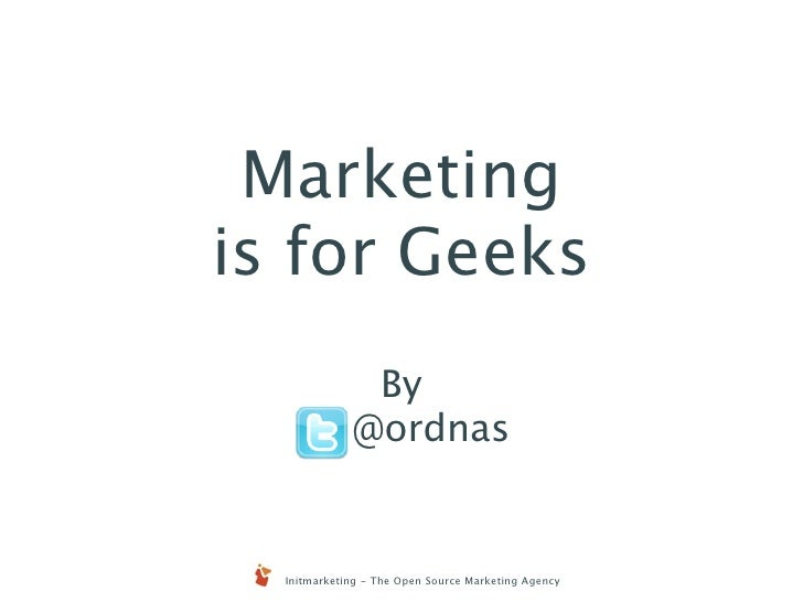 Marketing is for Geeks               By              @ordnas     Initmarketing - The Open Source Marketing Agency