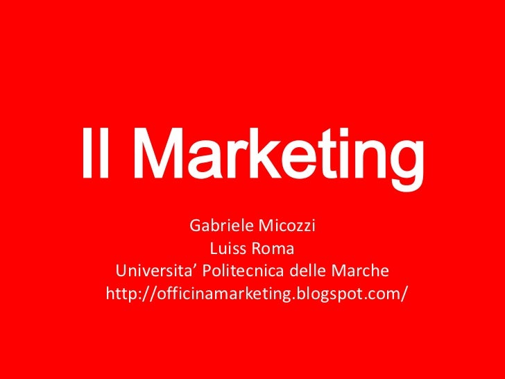 Il Marketing            Gabriele Micozzi               Luiss Roma Universita' Politecnica delle Marchehttp://officinamarke...