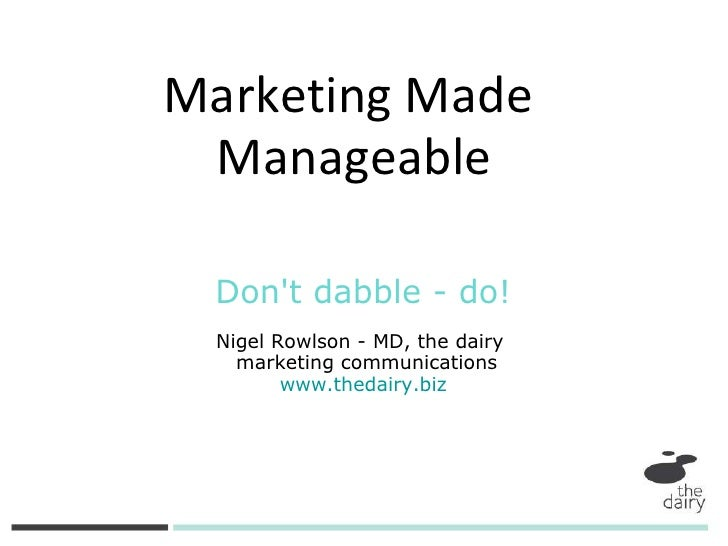 Don't dabble - do! Nigel Rowlson - MD, the dairy  marketing communications www.thedairy.biz Marketing Made  Manageable