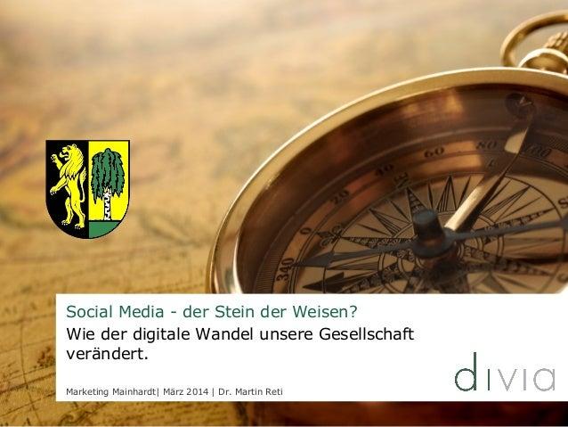Social Media - der Stein der Weisen? Wie der digitale Wandel unsere Gesellschaft verändert. Marketing Mainhardt  März 2014...