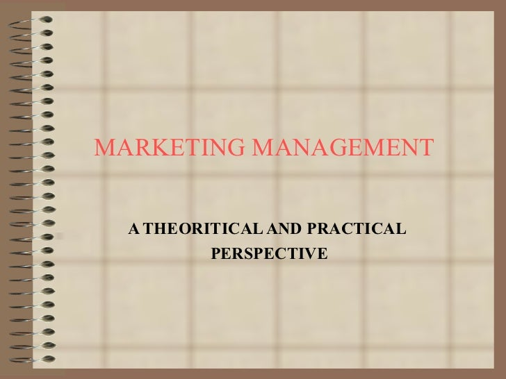 MARKETING MANAGEMENT A THEORITICAL AND PRACTICAL PERSPECTIVE