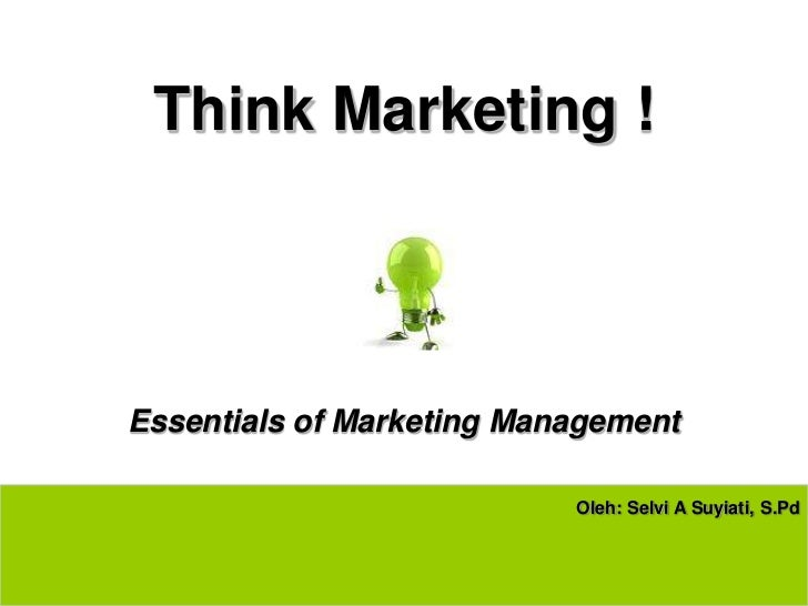 Think Marketing !Essentials of Marketing Management                           Oleh: Selvi A Suyiati, S.Pd