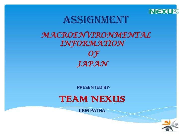 ASSIGNMENTMACROENVIRONMENTAL   INFORMATION        OF      JAPAN     PRESENTED BY-  TEAM NEXUS      IIBM PATNA
