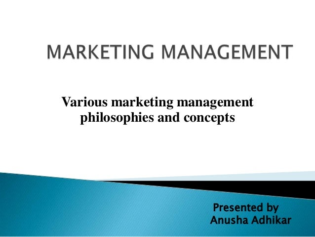 Various marketing management philosophies and concepts Presented by Anusha Adhikar