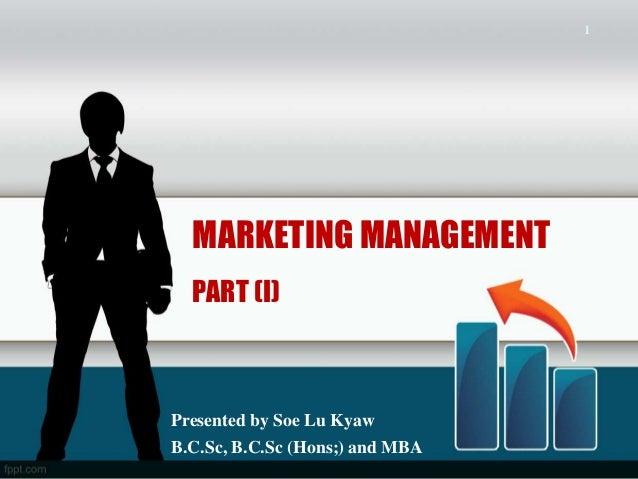 1  MARKETING MANAGEMENT  PART (I)Presented by Soe Lu KyawB.C.Sc, B.C.Sc (Hons;) and MBA