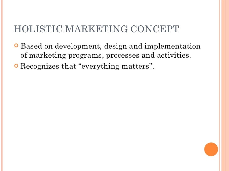holistic marketing concept What is needed is holistic marketing concept or integrated marketing concept based on the development, design, and implementation of marketing programs, processes, and activities that respect their breadth and interdependencies.