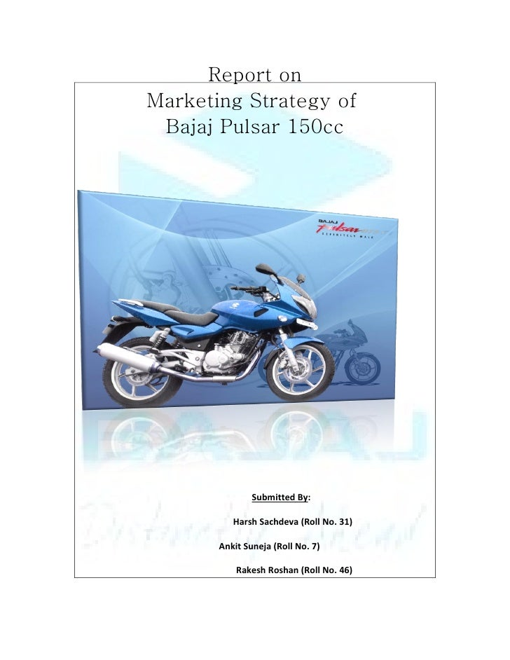 Report on Marketing Strategy of  Bajaj Pulsar 150cc                    Submitted By:            Harsh Sachdeva (Roll No. 3...