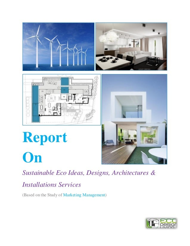 ReportOnSustainable Eco Ideas, Designs, Architectures &Installations Services(Based on the Study of Marketing Management)