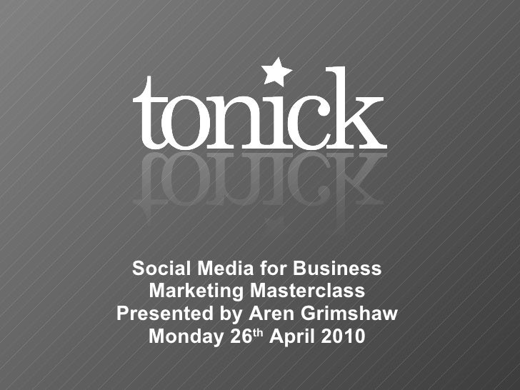 Social Media for Business Marketing Masterclass Presented by Aren Grimshaw Monday 26 th  April 2010