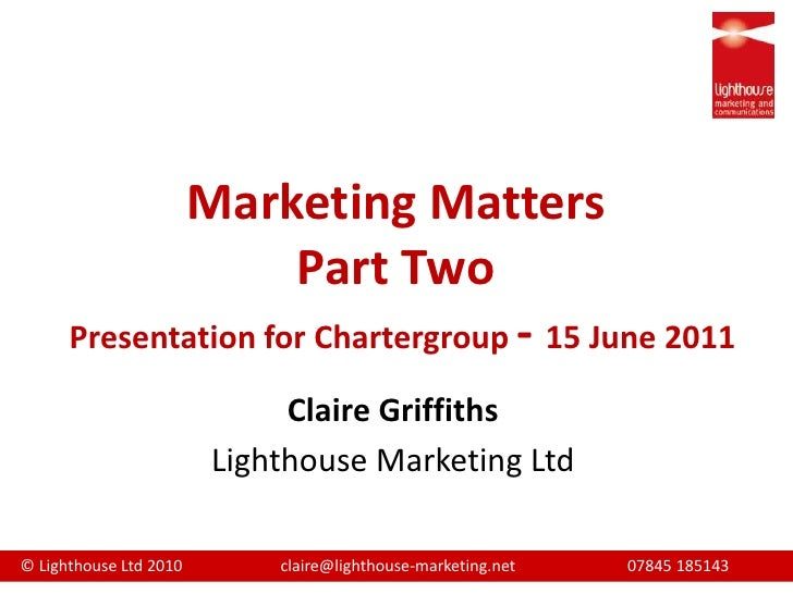 Marketing MattersPart TwoPresentation for Chartergroup- 15 June 2011 <br />Claire Griffiths<br />Lighthouse Marketing Ltd<...