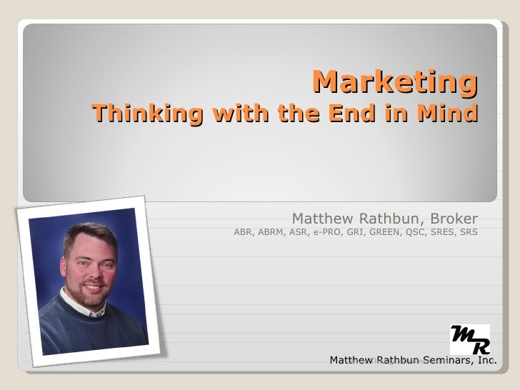 Marketing Thinking with the End in Mind Matthew Rathbun, Broker ABR, ABRM, ASR, e-PRO, GRI, GREEN, QSC, SRES, SRS Matthew ...