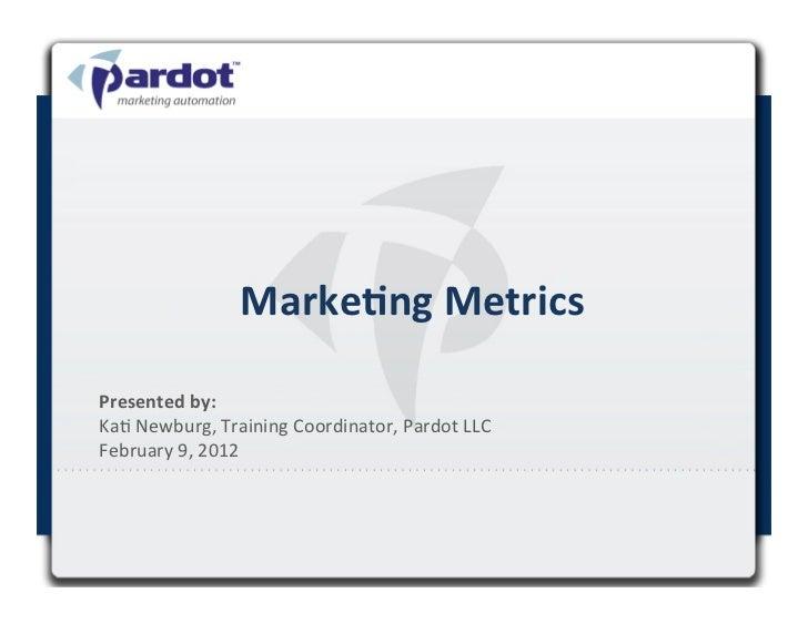 Marke&ng Metrics Presented by:  Ka# Newburg, Training Coordinator, Pardot LLC February 9, 2012 ...