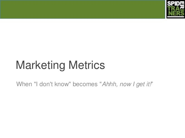 "Marketing MetricsWhen ""I dont know"" becomes ""Ahhh, now I get it!‖"