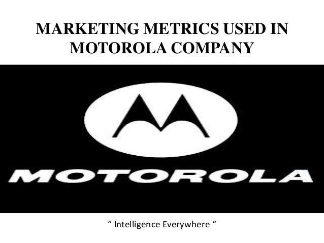 "MARKETING METRICS USED IN MOTOROLA COMPANY "" Intelligence Everywhere """