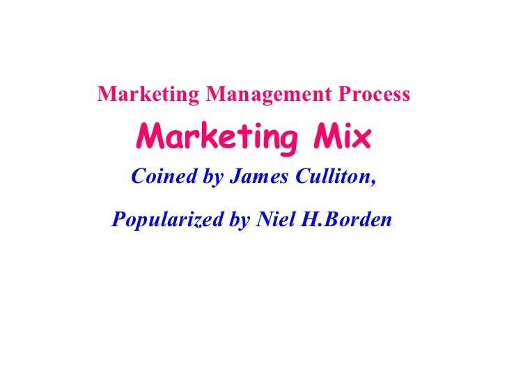 Marketing Management Process Marketing Mix Coined by James Culliton, Popularized by Niel H.Borden