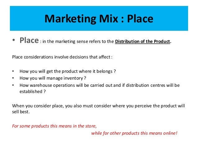marketing mix place The marketing mix is a business tool used in marketing and by marketers the marketing mix is often crucial when determining a product or brand's offer, and is often associated with the 4 p's: price, product, promotion, and place.