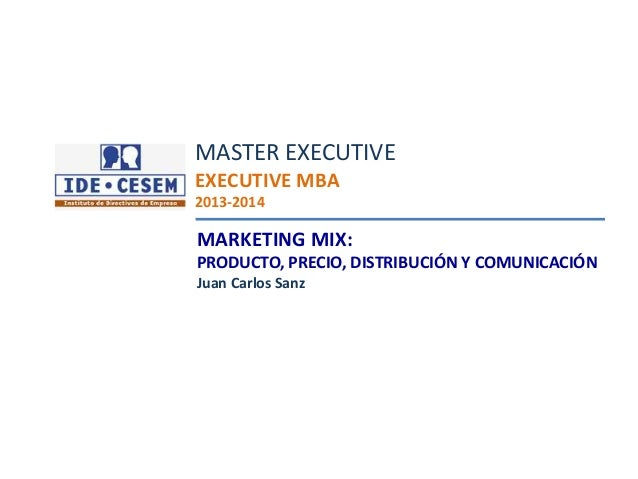 Juan Carlos Sanz Marketing Mix MARKETING MIX: PRODUCTO, PRECIO, DISTRIBUCIÓN Y COMUNICACIÓN Juan Carlos Sanz MASTER EXECUT...