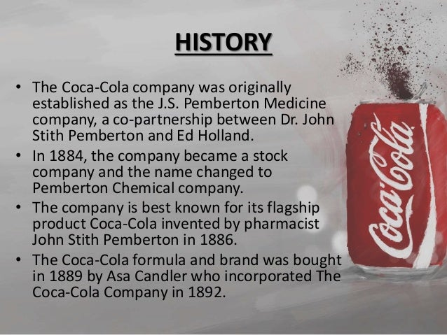 an introduction to the history of coca cola In his 2005 best-seller, a history of the world in six glasses, social historian tom standage includes coca-cola as one of six beverages, along with beer, wine, spirits, coffee, and tea, that have shaped different eras in world history he singles out coke to represent the globalization of us business and industry in the twentieth century and.
