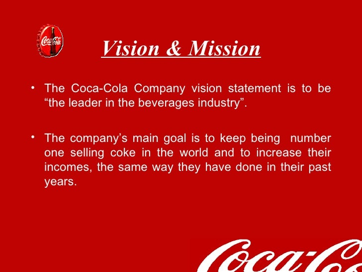 mission vision and objectives of coca cola company Mission and vision statements  coca-cola company: mission - to refresh the world  the main objectives for the coca-cola company are to be globally known as a business that conducts business responsibility and ethically and to accelerate sustainable growth to operate in tomorrow's world by having these objectives, it forms the foundation.