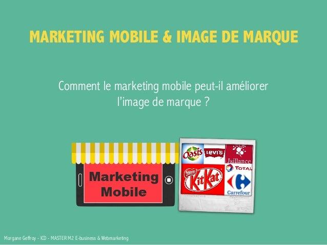 MARKETING MOBILE & IMAGE DE MARQUE  Comment le marketing mobile peut-il améliorer  l'image de marque ?  Morgane Geffroy - ...