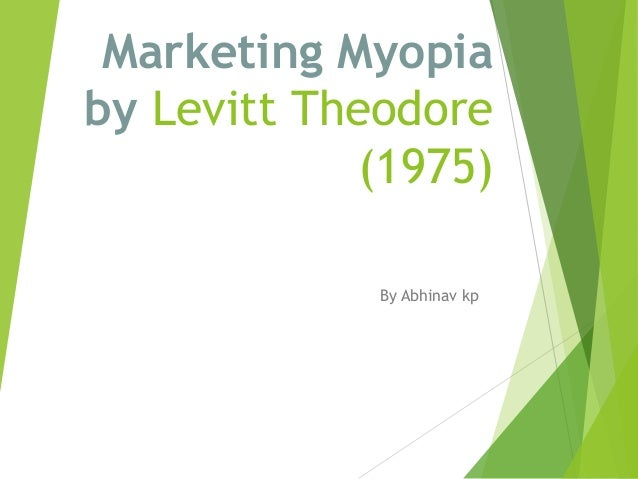 "marketing myopia theodore levitt 2 the new marketing myopia abstract during the past half century, marketers generally have heeded levitt's (1960) advice to avoid ""marketing myopia"" by focusing on c ustomers."