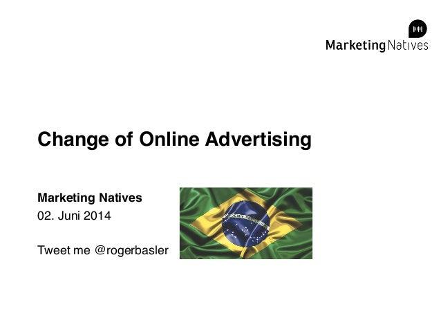 Change of Online Advertising! Marketing Natives! 02. Juni 2014! ! Tweet me @rogerbasler!