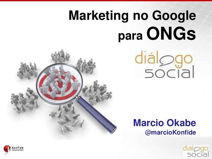 Marketing no Google paraONGs<br />Marcio Okabe<br />@marcioKonfide<br />