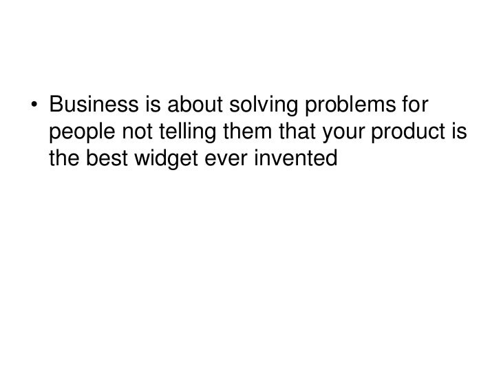 Business is about solving problems for people not telling them that your product is the best widget ever invented <br />