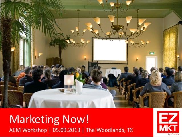 Marketing Now! AEM Workshop | 05.09.2013 | The Woodlands, TX