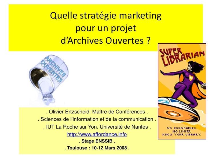 Quelle stratégie marketing            pour un projet        d'Archives Ouvertes ?          . Olivier Ertzscheid. Maître de...