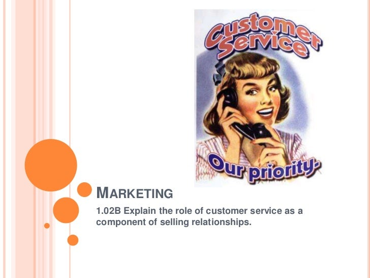MARKETING1.02B Explain the role of customer service as acomponent of selling relationships.