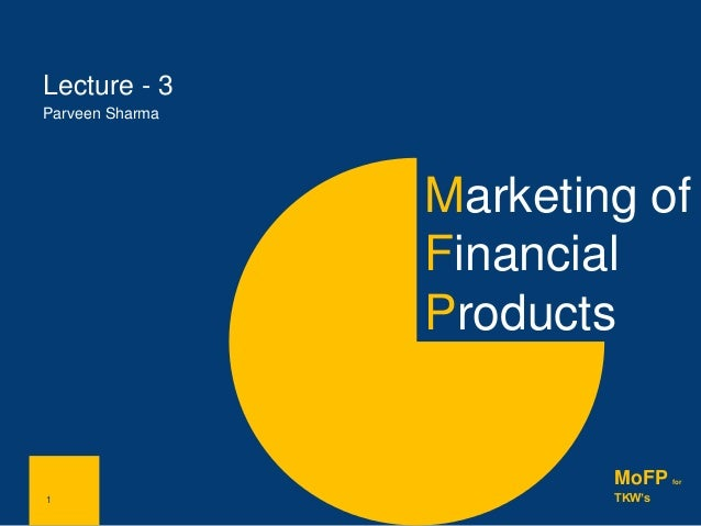 1 Lecture - 3 Parveen Sharma 1 MoFP for TKW's Marketing of Financial Products