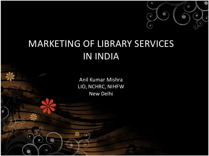 MARKETING OF LIBRARY SERVICES IN INDIA<br />Anil Kumar Mishra<br />LIO, NCHRC, NIHFW<br />New Delhi<br />