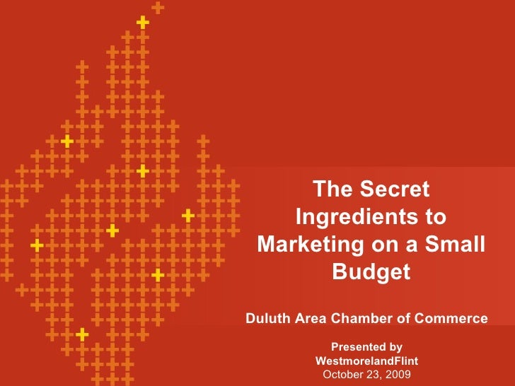 The Secret Ingredients to Marketing on a Small Budget Duluth Area Chamber of Commerce Presented by WestmorelandFlint Octob...