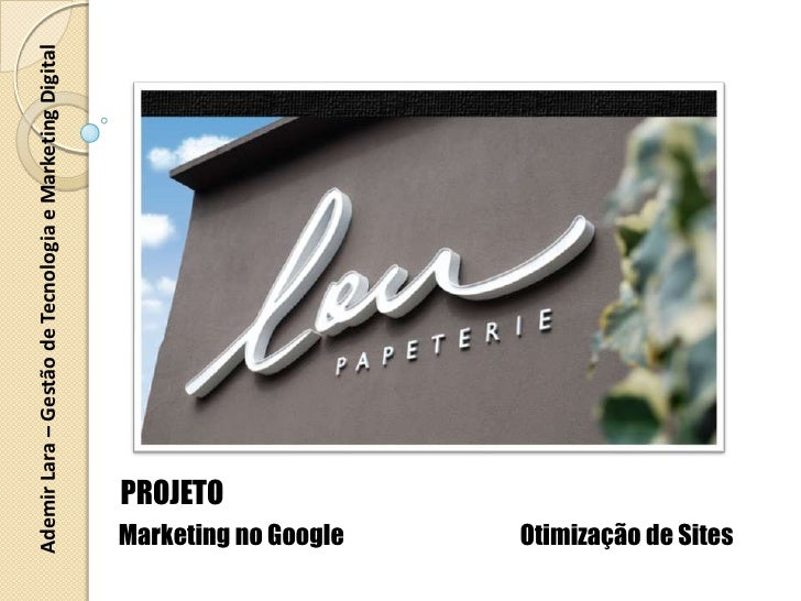 Ademir Lara – Gestão de Tecnologia e Marketing Digital<br />PROJETO<br />Marketing no Google<br />Otimização de Sites<br />