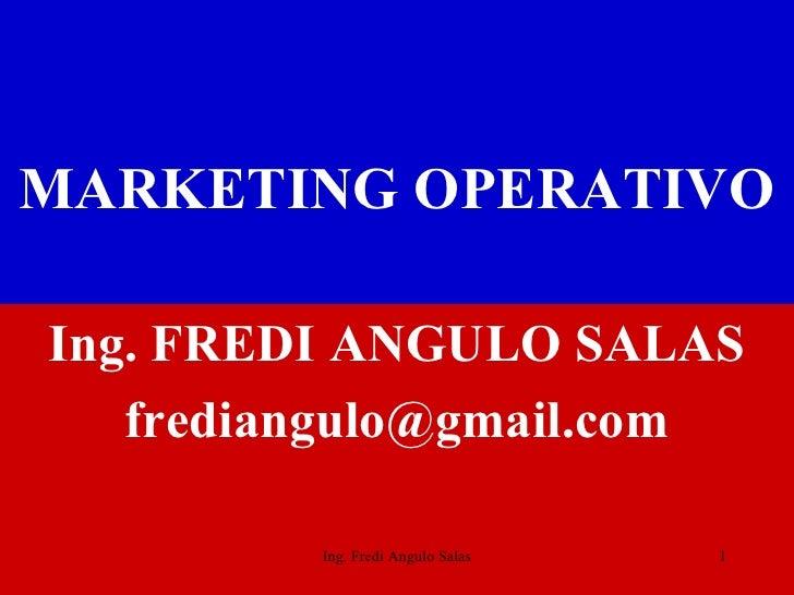 MARKETING   OPERATIVO <ul><li>Ing. FREDI ANGULO SALAS </li></ul><ul><li>[email_address] </li></ul>Ing. Fredi Angulo Salas