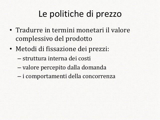 Le politiche di prezzo• Tradurre in termini monetari il valore  complessivo del prodotto• Metodi di fissazione dei prezzi:...