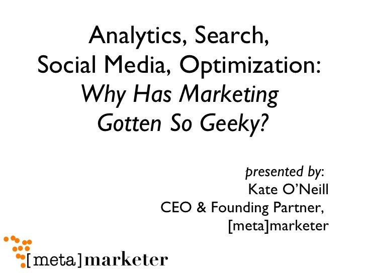 Analytics, Search,  Social Media, Optimization:  Why Has Marketing  Gotten So Geeky? <ul><li>presented by :  Kate O'Neill ...